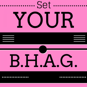 Set Your B.H.A.G.!