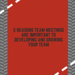 5 Reasons Team Meetings are Important to Developing and Growing Your Team